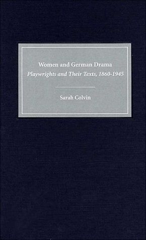 Women and German Drama: Playwrights and Their Texts, 1860-1945 ( Studies in German Literature, Linguistics and Culture Series) book written by Sarah Colvin