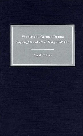 Women and German Drama: Playwrights and Their Texts, 1860-1945 ( Studies in German Literature, Linguistics and Culture Series) written by Sarah Colvin