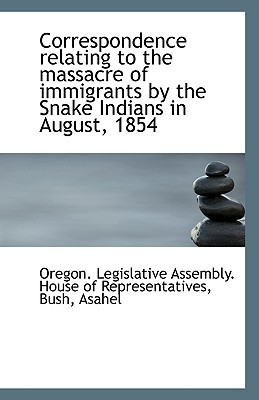 Correspondence Relating to the Massacre of Immigrants by the Snake Indians in August, 1854 book written by Legislative Assembly House of Represent, Assembly House of R