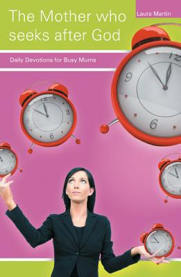 The Mother Who Seeks After God: Daily Devotions for Busy Mums written by Martin, Laura