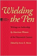 Wielding the Pen: Writings on Authorship by American Women of the Nineteenth Century written by Anne E. Boyd