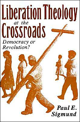 Liberation Theology at the Crossroads: Democracy or Revolution? book written by Paul E. Sigmund
