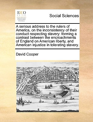 A   Serious Address to the Rulers of America, on the Inconsistency of Their Conduct Respecting Slavery: Forming a Contrast Between the Encroachments o written by Cooper, David