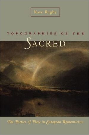 Topographies of the Sacred: The Poetics of Place in European Romanticism book written by Kate Rigby
