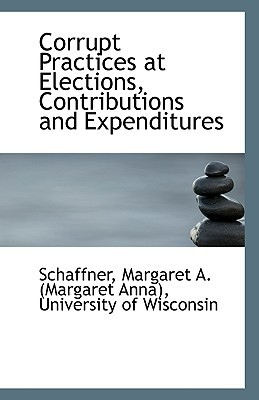 Corrupt Practices at Elections, Contributions and Expenditures book written by Margaret a. (Margaret Anna), Schaffner