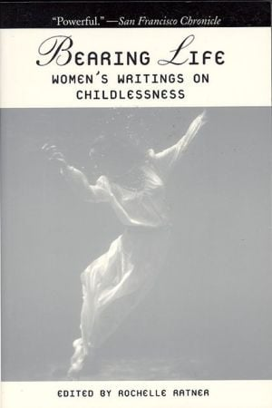 Bearing Life: Women's Writings on Childlessness written by Rochelle Ratner