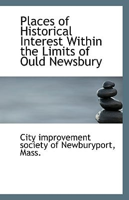 Places of Historical Interest Within the Limits of Ould Newsbury book written by Improvement Society of Newburyport, Mass