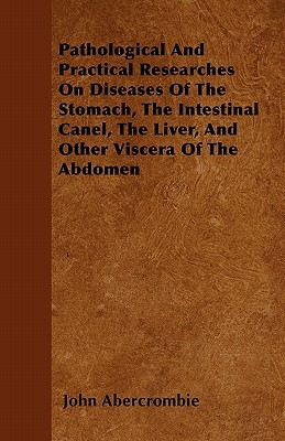 Pathological and Practical Researches on Diseases of the Stomach, the Intestinal Canel, the Liver, and Other Viscera of the Abdomen book written by Abercrombie, John