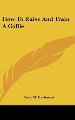 How to Raise and Train a Collie book written by Sara M. Barbaresi