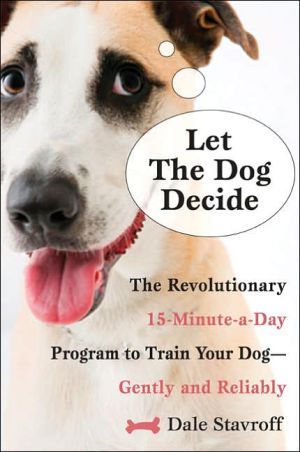 Let the Dog Decide: The Revolutionary 15-Minute-a-Day Program to Train Your Dog - Gently and Reliably book written by Dale Stavroff