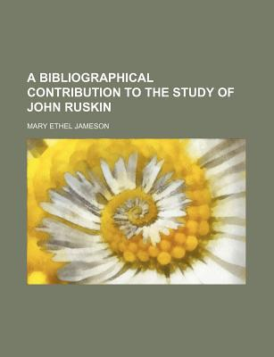 A Bibliographical Contribution to the Study of John Ruskin book written by Jameson, Mary Ethel