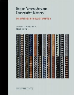 On the Camera Arts and Consecutive Matters: The Writings of Hollis Frampton book written by Hollis Frampton