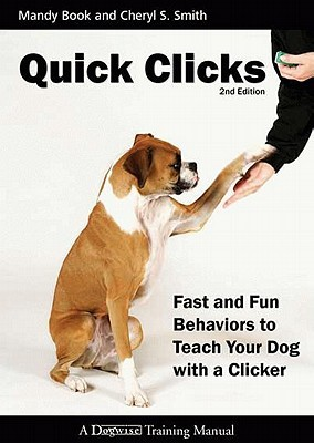 Quick Clicks: Fast and Fun Behaviors to Teach Your Dog with a Clicker book written by Book, Mandy and