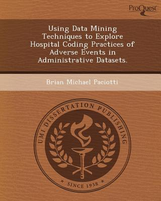 Using Data Mining Techniques to Explore Hospital Coding Practices of Adverse Events in Administrative Datasets. written by Brian Michael Paciotti