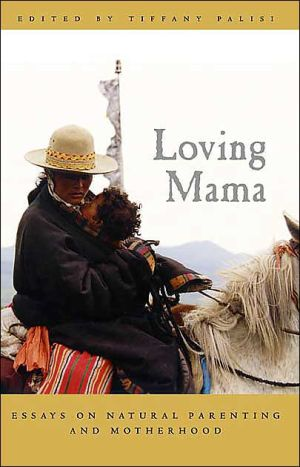 Loving Mama: Essays on Natural Parenting and Motherhood book written by Tiffany Palisi