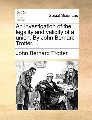 An Investigation of the Legality and Validity of a Union. by John Bernard Trotter, ... written by Trotter, John Bernard