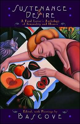 Sustenance and Desire: A Food Lover's Anthology of Sensuality and Humor book written by Bascove