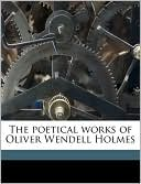 The Poetical Works of Oliver Wendell Holmes book written by Oliver Wendell Holmes