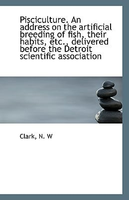 Pisciculture. an Address on the Artificial Breeding of Fish, Their Habits, Etc., Delivered Before Th book written by W, Clark N.