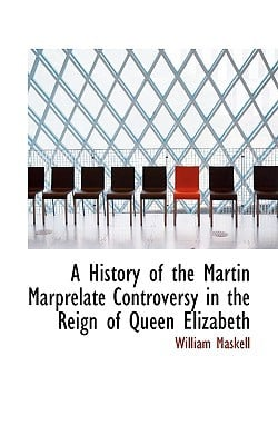 A History of the Martin Marprelate Controversy in the Reign of Queen Elizabeth written by William Maskell