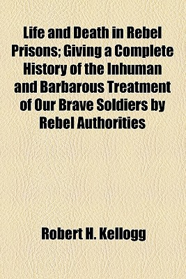 Life and Death in Rebel Prisons; Giving a Complete History of the Inhuman and Barbarous Treatment of Our Brave Soldiers by Rebel Authorities book written by Kellogg, Robert H.
