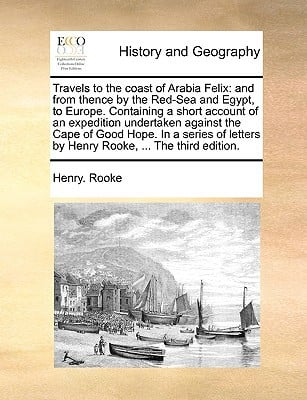 Travels to the Coast of Arabia Felix: And from Thence by the Red-Sea and Egypt, to Europe. Containing a Short Account of an Expedition Undertaken Agai book written by Rooke, Henry