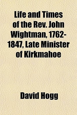 Life and Times of the REV. John Wightman, 1762-1847, Late Minister of Kirkmahoe book written by Hogg, David