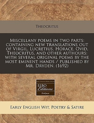 Miscellany Poems in Two Parts: Containing New Translations Out of Virgil, Lucretius, Horace, Ovid, Theocritus, and Other Authours: With Several Origi written by Theocritus