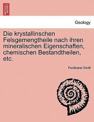 Die Krystallinschen Felsgemengtheile Nach Ihren Mineralischen Eigenschaften, Chemischen Bestandtheilen, Etc. written by Ferdinand Senft