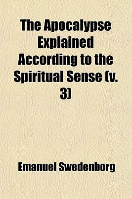 The Apocalypse Explained According to the Spiritual Sense (Volume 3); In Which the Arcana Therein Predicted But Heretofore Concealed Are Revealed written by Swedenborg, Emanuel