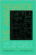 The Avant-Garde and Geopolitics in Latin America book written by Fernando J. Rosenberg