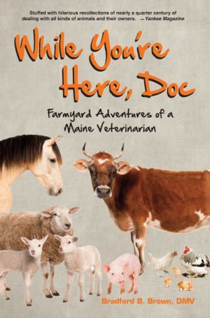 While You're Here, Doc: Farmyard Adventures of a Maine Veterinarian book written by Bradford B. Brown