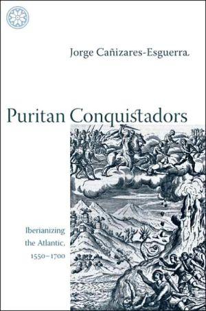 Puritan Conquistadors: Iberianizing the Atlantic, 1550-1700 book written by Jorge Canizares-Esguerra