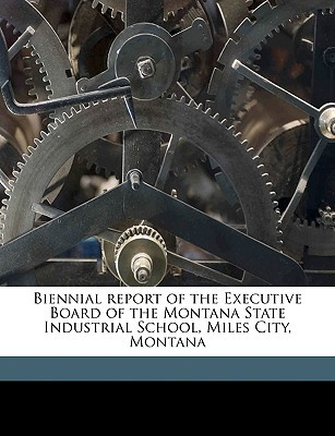 Biennial Report of the Executive Board of the Montana State Industrial School, Miles City, Montana book written by Montana State Industrial School, State I