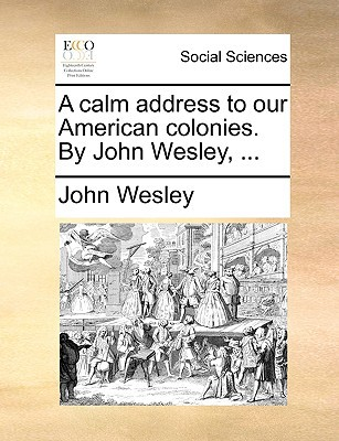 A Calm Address to Our American Colonies. by John Wesley, ... written by Wesley, John