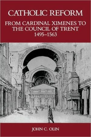 Catholic Reform From Cardinal Ximenes to the Council of Trent, 1495-1563:: An Essay with Illustrative Documents and a Brief Study of St. Ignatius Loyola book written by John Olin