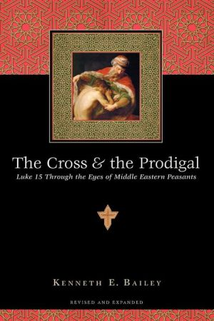 Cross and the Prodigal: Luke 15 through the Eyes of Middle Eastern Peasants book written by Kenneth E. Bailey