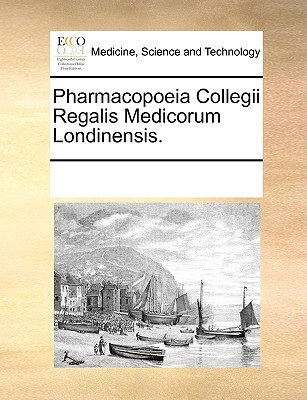 Pharmacopoeia Collegii Regalis Medicorum Londinensis. written by Multiple Contributors, See Notes