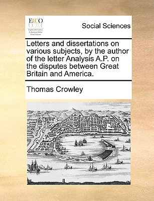 Letters and Dissertations on Various Subjects, by the Author of the Letter Analysis A.P. on the Disputes Between Great Britain and America. written by Crowley, Thomas