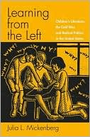 Learning from the Left: Children's Literature, the Cold War, and Radical Politics in the United States book written by Julia L. Mickenberg