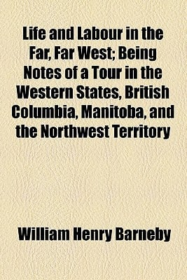 Life and Labour in the Far, Far West; Being Notes of a Tour in the Western States, British Columbia, Manitoba, and the Northwest Territory book written by Barneby, William Henry