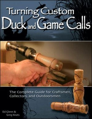 Turning Custom Duck and Game Calls: The Complete Guide for Craftsmen, Collectors, and Outdoorsmen book written by Ed Glenn