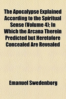 The Apocalypse Explained According to the Spiritual Sense (Volume 4); In Which the Arcana Therein Predicted But Heretofore Concealed Are Revealed written by Swedenborg, Emanuel