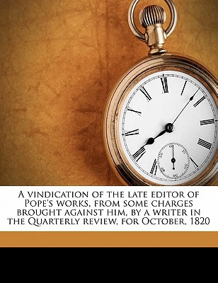 A Vindication of the Late Editor of Pope's Works, from Some Charges Brought Against Him, by a Writer in the Quarterly Review, for October, 1820 book written by Bowles, William Lisle