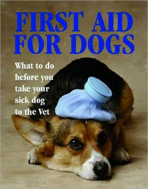 First Aid for Dogs: What to Do Before You Take Your Sick Dog to the Vet book written by Justin Wimpole