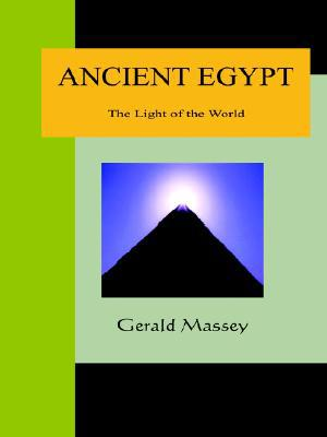 Ancient Egypt - The Light Of The World: A Work Of Reclamation And Restitution In Twelve Books book written by Gerald Massey