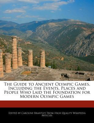 The Guide to Ancient Olympic Games, Including the Events, Places and People Who Laid the Foundation for Modern Olympic Games written by Caroline Brantley