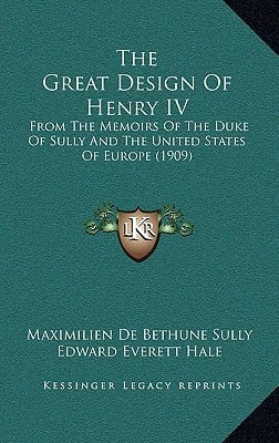 The Great Design of Henry IV: From the Memoirs of the Duke of Sully and the United States of Europe (1909) written by Sully, Maximilien De Bethune , Hale, Jr. Edward Everett , Mead, Edwin Doak