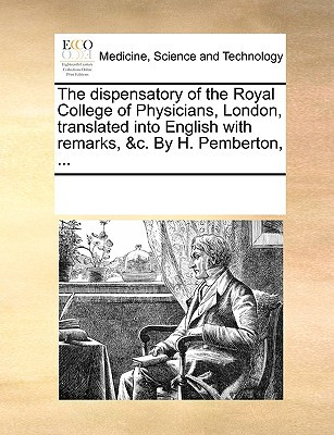 The Dispensatory of the Royal College of Physicians, London, Translated Into English with Remarks, &C. by H. Pemberton, ... written by Multiple Contributors, See Notes