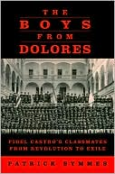 The Boys from Dolores: Fidel Castro's Classmates from Revolution to Exile book written by Patrick Symmes